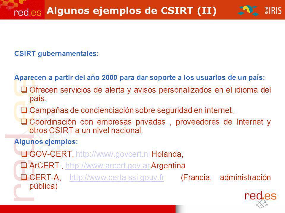 Algunos ejemplos de CSIRT (II) CSIRT gubernamentales: Aparecen a partir del año 2000 para dar soporte a los usuarios de un país: Ofrecen servicios de alerta y avisos personalizados en el idioma del país.
