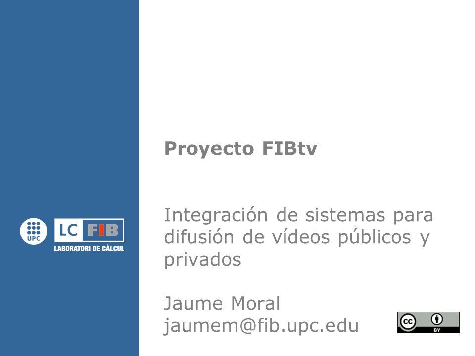 Proyecto FIBtv Integración de sistemas para difusión de vídeos públicos y privados Jaume Moral jaumem@fib.upc.edu