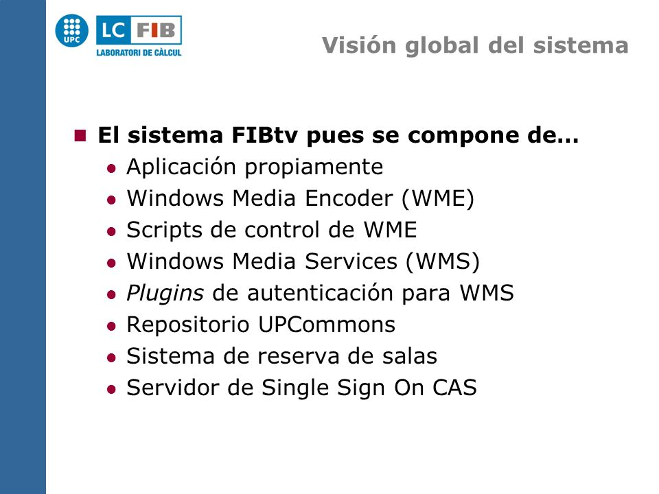 Visión global del sistema El sistema FIBtv pues se compone de… Aplicación propiamente Windows Media Encoder (WME) Scripts de control de WME Windows Media Services (WMS) Plugins de autenticación para WMS Repositorio UPCommons Sistema de reserva de salas Servidor de Single Sign On CAS