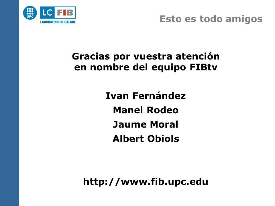 Esto es todo amigos Gracias por vuestra atención en nombre del equipo FIBtv Ivan Fernández Manel Rodeo Jaume Moral Albert Obiols http://www.fib.upc.edu