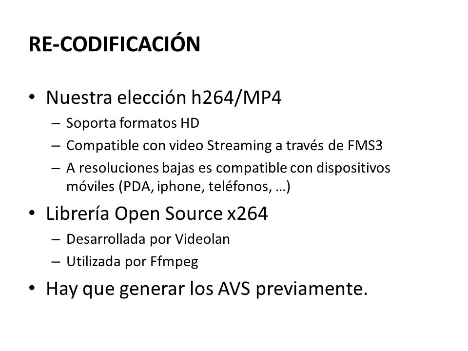 RE-CODIFICACIÓN Audio ffmpeg -i script.avs -ab 100 -vn output.m4a Video primera pasada x264.exe --pass 1 --bitrate 1000 --stats script.stats --level 3 --no-cabac --subme 1 --partitions none --vbv-bufsize 1000 --vbv-maxrate 10000 --me dia --threads auto --thread-input -- progress --no-psnr --no-ssim --output NUL script.avs Video segunda pasada x264.exe --pass 2 --bitrate 1000 --stats script.stats --level 3 --no-cabac --subme 6 --partitions p8x8,b8x8,i4x4 --vbv-bufsize 1000 --vbv-maxrate 10000 --threads auto --thread-input -- progress --no-psnr --no-ssim --output script.264 script.avs Multiplexar mp4box.exe -add script.264 -add output.m4a -fps 25 -new video.mp4 Ejemplo de comandos de codificación: