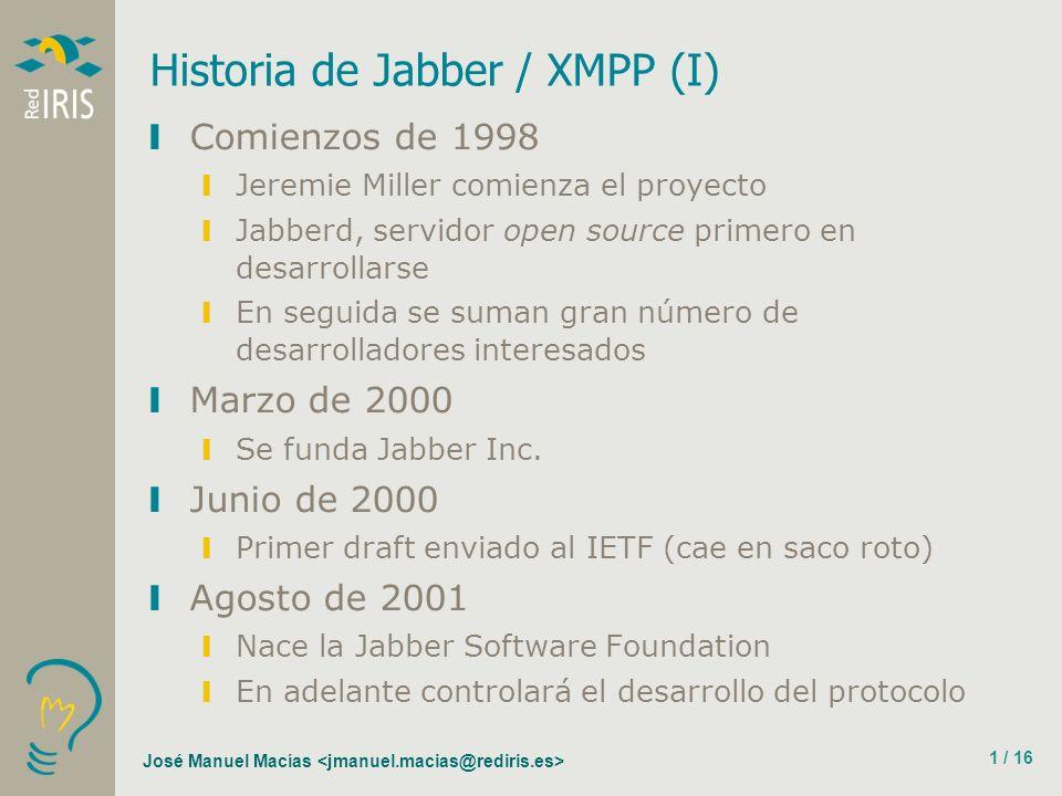 José Manuel Macías 1 / 16 Historia de Jabber / XMPP (I) Comienzos de 1998 Jeremie Miller comienza el proyecto Jabberd, servidor open source primero en desarrollarse En seguida se suman gran número de desarrolladores interesados Marzo de 2000 Se funda Jabber Inc.