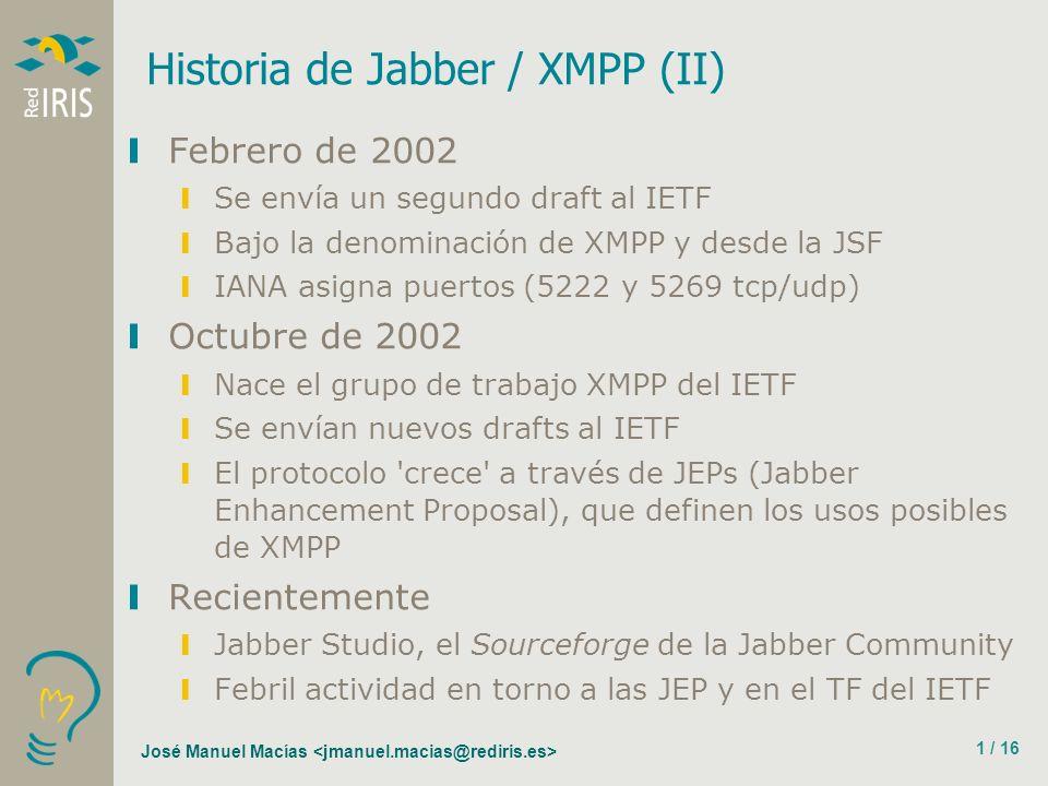 José Manuel Macías 1 / 16 Historia de Jabber / XMPP (II) Febrero de 2002 Se envía un segundo draft al IETF Bajo la denominación de XMPP y desde la JSF IANA asigna puertos (5222 y 5269 tcp/udp) Octubre de 2002 Nace el grupo de trabajo XMPP del IETF Se envían nuevos drafts al IETF El protocolo crece a través de JEPs (Jabber Enhancement Proposal), que definen los usos posibles de XMPP Recientemente Jabber Studio, el Sourceforge de la Jabber Community Febril actividad en torno a las JEP y en el TF del IETF