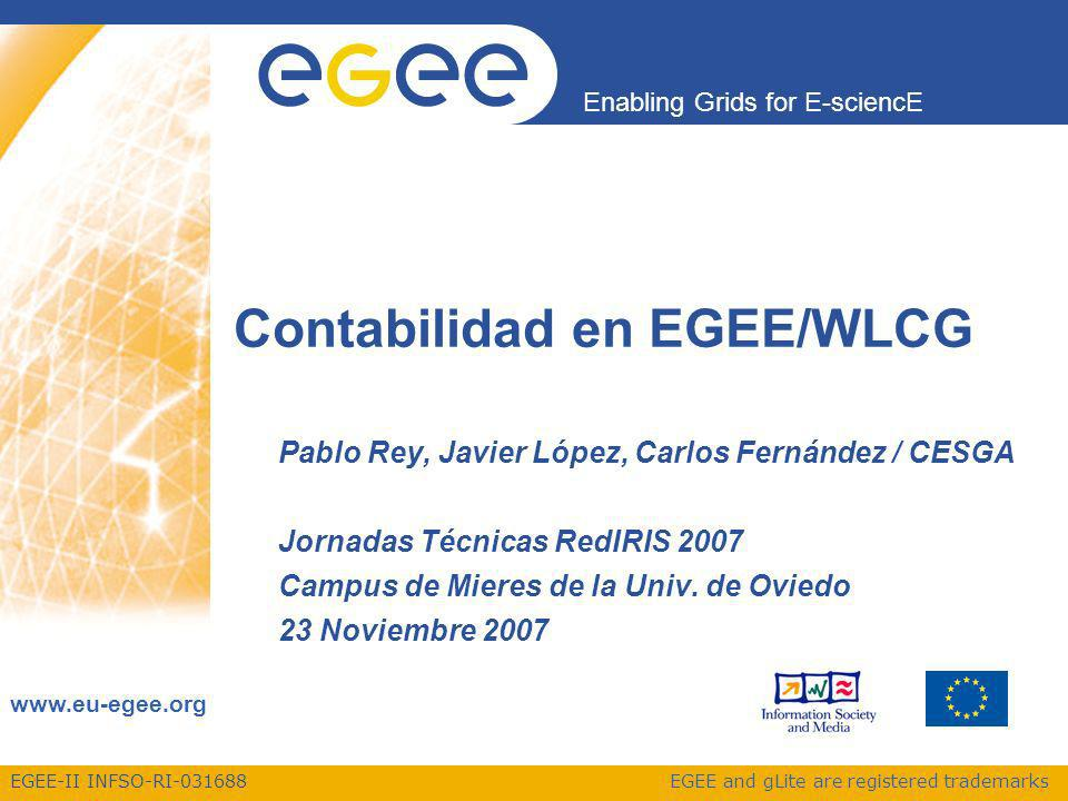 EGEE-II INFSO-RI Enabling Grids for E-sciencE   EGEE and gLite are registered trademarks Contabilidad en EGEE/WLCG Pablo Rey, Javier López, Carlos Fernández / CESGA Jornadas Técnicas RedIRIS 2007 Campus de Mieres de la Univ.