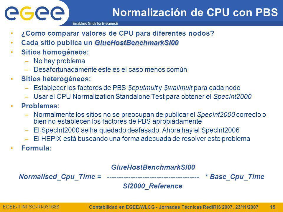Enabling Grids for E-sciencE EGEE-II INFSO-RI-031688 Contabilidad en EGEE/WLCG - Jornadas Técnicas RedIRIS 2007, 23/11/2007 15 Normalización de CPU con PBS ¿Como comparar valores de CPU para diferentes nodos.