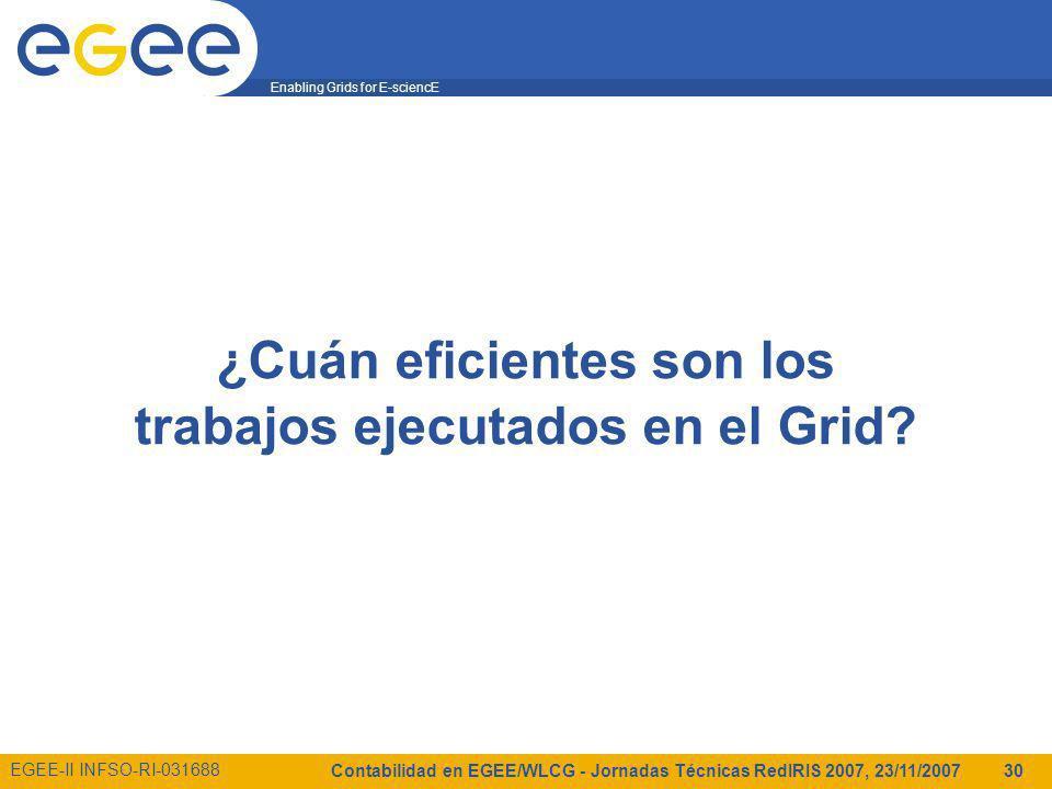 Enabling Grids for E-sciencE EGEE-II INFSO-RI-031688 Contabilidad en EGEE/WLCG - Jornadas Técnicas RedIRIS 2007, 23/11/2007 30 ¿Cuán eficientes son los trabajos ejecutados en el Grid?