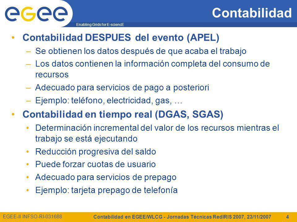 Enabling Grids for E-sciencE EGEE-II INFSO-RI-031688 Contabilidad en EGEE/WLCG - Jornadas Técnicas RedIRIS 2007, 23/11/2007 4 Contabilidad Contabilidad DESPUES del evento (APEL) –Se obtienen los datos después de que acaba el trabajo –Los datos contienen la información completa del consumo de recursos –Adecuado para servicios de pago a posteriori –Ejemplo: teléfono, electricidad, gas, … Contabilidad en tiempo real (DGAS, SGAS) Determinación incremental del valor de los recursos mientras el trabajo se está ejecutando Reducción progresiva del saldo Puede forzar cuotas de usuario Adecuado para servicios de prepago Ejemplo: tarjeta prepago de telefonía