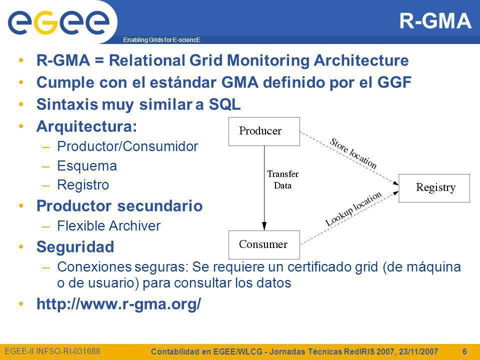 Enabling Grids for E-sciencE EGEE-II INFSO-RI-031688 Contabilidad en EGEE/WLCG - Jornadas Técnicas RedIRIS 2007, 23/11/2007 6 R-GMA R-GMA = Relational Grid Monitoring Architecture Cumple con el estándar GMA definido por el GGF Sintaxis muy similar a SQL Arquitectura: –Productor/Consumidor –Esquema –Registro Productor secundario –Flexible Archiver Seguridad –Conexiones seguras: Se requiere un certificado grid (de máquina o de usuario) para consultar los datos http://www.r-gma.org/