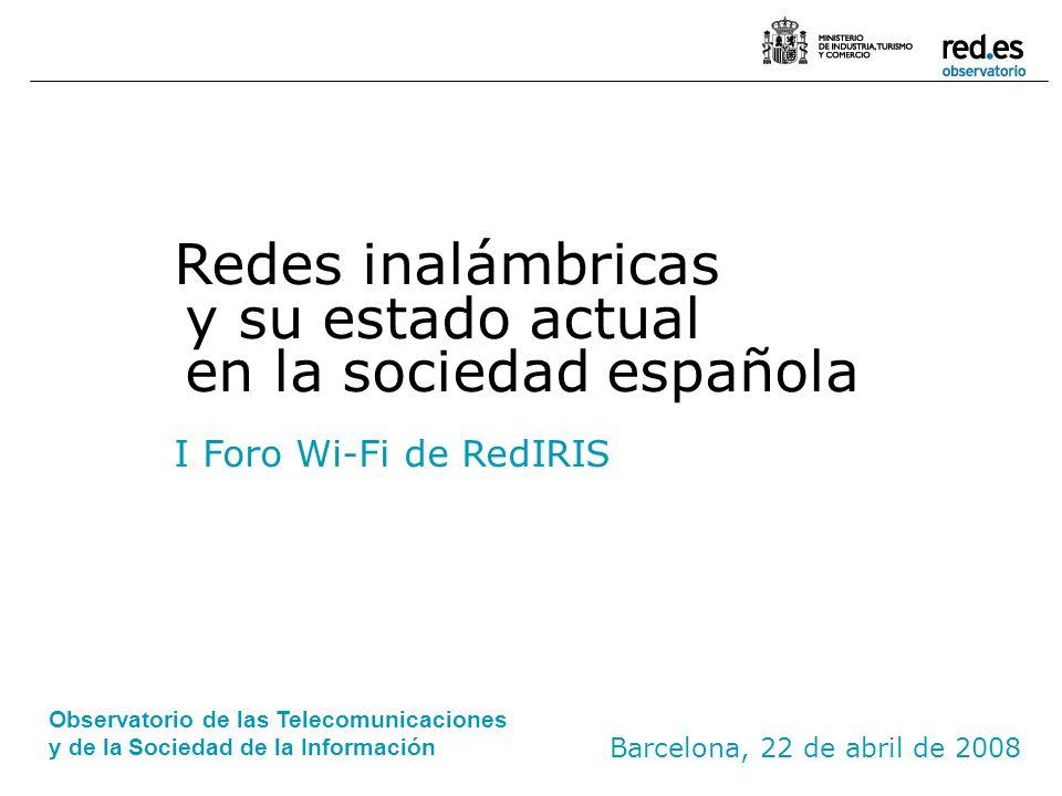 Barcelona, 22 de abril de 2008 Redes inalámbricas y su estado actual en la sociedad española I Foro Wi-Fi de RedIRIS Observatorio de las Telecomunicac