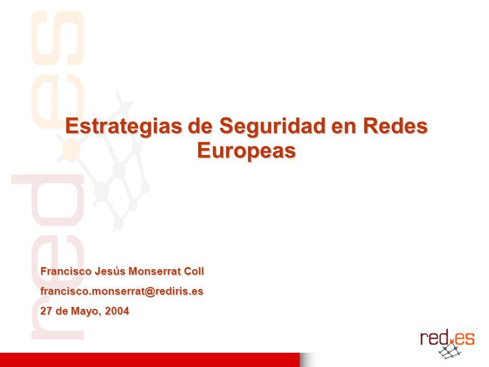 Estrategias de Seguridad en Redes Europeas Francisco Jesús Monserrat Coll francisco.monserrat@rediris.es 27 de Mayo, 2004