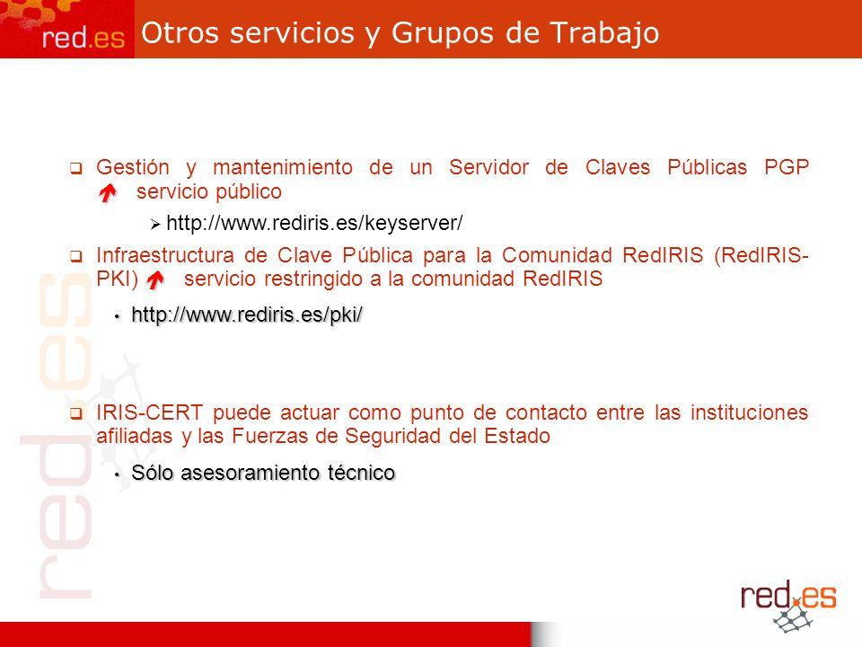 Otros servicios y Grupos de Trabajo Gestión y mantenimiento de un Servidor de Claves Públicas PGP servicio público http://www.rediris.es/keyserver/ Infraestructura de Clave Pública para la Comunidad RedIRIS (RedIRIS- PKI) servicio restringido a la comunidad RedIRIS http://www.rediris.es/pki/ http://www.rediris.es/pki/ IRIS-CERT puede actuar como punto de contacto entre las instituciones afiliadas y las Fuerzas de Seguridad del Estado Sólo asesoramiento técnico Sólo asesoramiento técnico