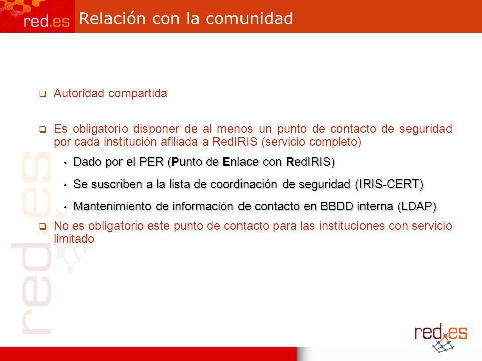 Relación con la comunidad Autoridad compartida Es obligatorio disponer de al menos un punto de contacto de seguridad por cada institución afiliada a RedIRIS (servicio completo) Dado por el PER (Punto de Enlace con RedIRIS) Dado por el PER (Punto de Enlace con RedIRIS) Se suscriben a la lista de coordinación de seguridad (IRIS-CERT) Se suscriben a la lista de coordinación de seguridad (IRIS-CERT) Mantenimiento de información de contacto en BBDD interna (LDAP) Mantenimiento de información de contacto en BBDD interna (LDAP) No es obligatorio este punto de contacto para las instituciones con servicio limitado