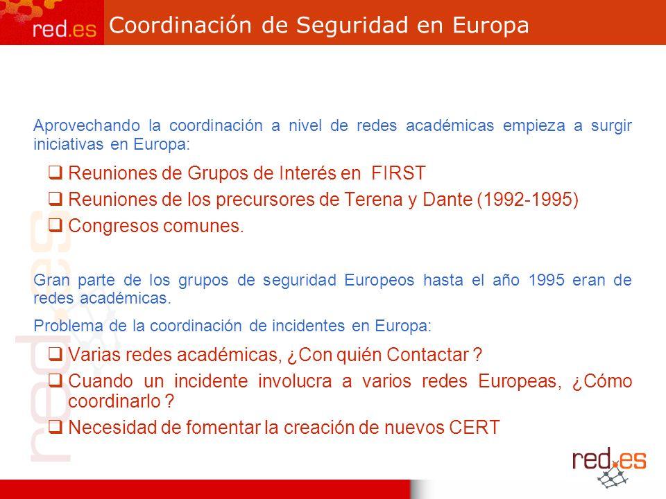 Coordinación de Seguridad en Europa Aprovechando la coordinación a nivel de redes académicas empieza a surgir iniciativas en Europa: Reuniones de Grupos de Interés en FIRST Reuniones de los precursores de Terena y Dante (1992-1995) Congresos comunes.