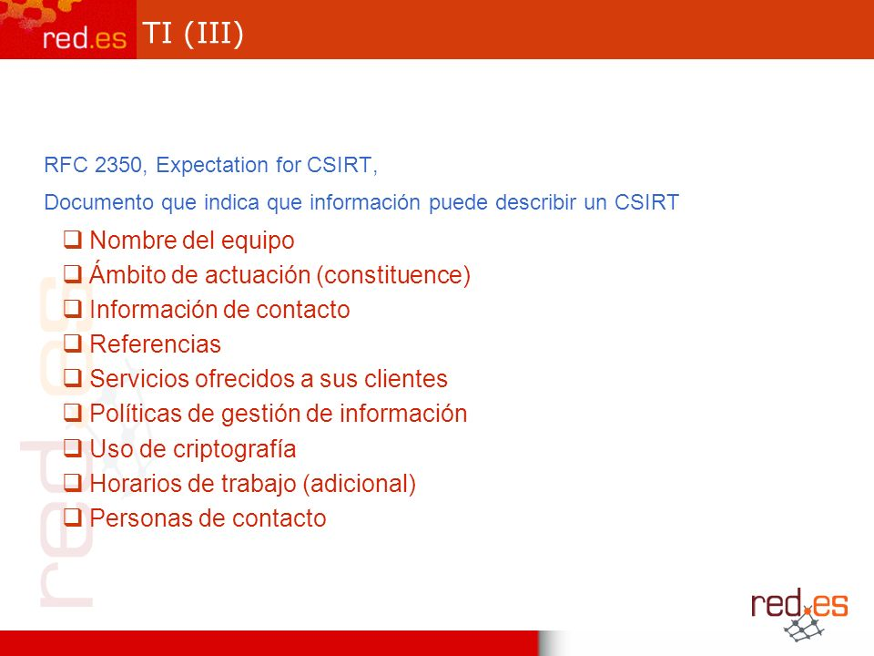 TI (III) RFC 2350, Expectation for CSIRT, Documento que indica que información puede describir un CSIRT Nombre del equipo Ámbito de actuación (constituence) Información de contacto Referencias Servicios ofrecidos a sus clientes Políticas de gestión de información Uso de criptografía Horarios de trabajo (adicional) Personas de contacto