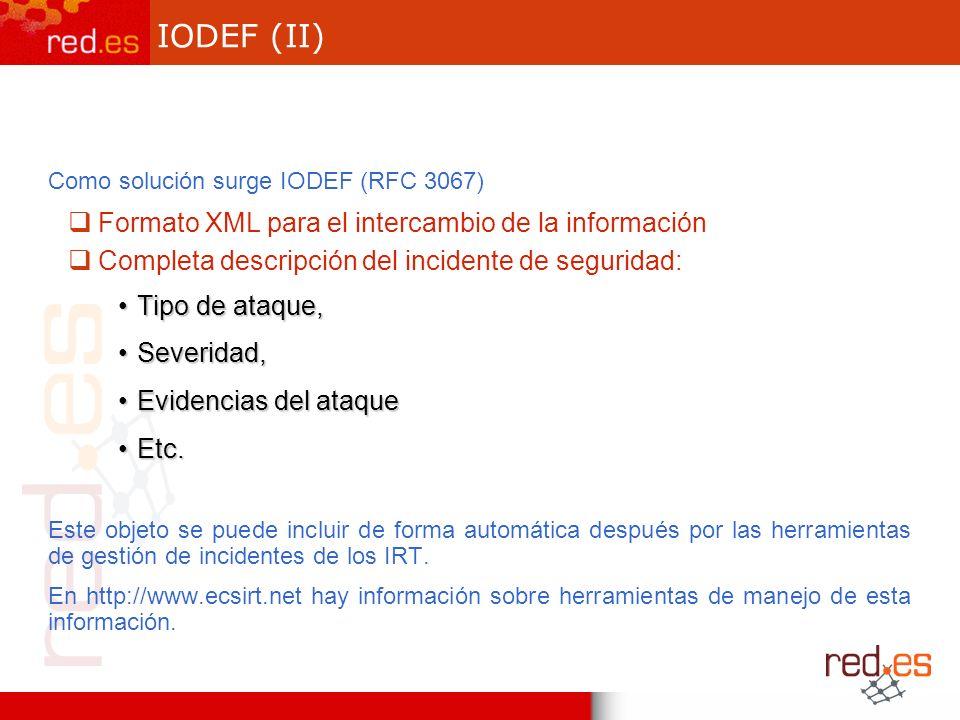 IODEF (II) Como solución surge IODEF (RFC 3067) Formato XML para el intercambio de la información Completa descripción del incidente de seguridad: Tipo de ataque,Tipo de ataque, Severidad,Severidad, Evidencias del ataqueEvidencias del ataque Etc.Etc.