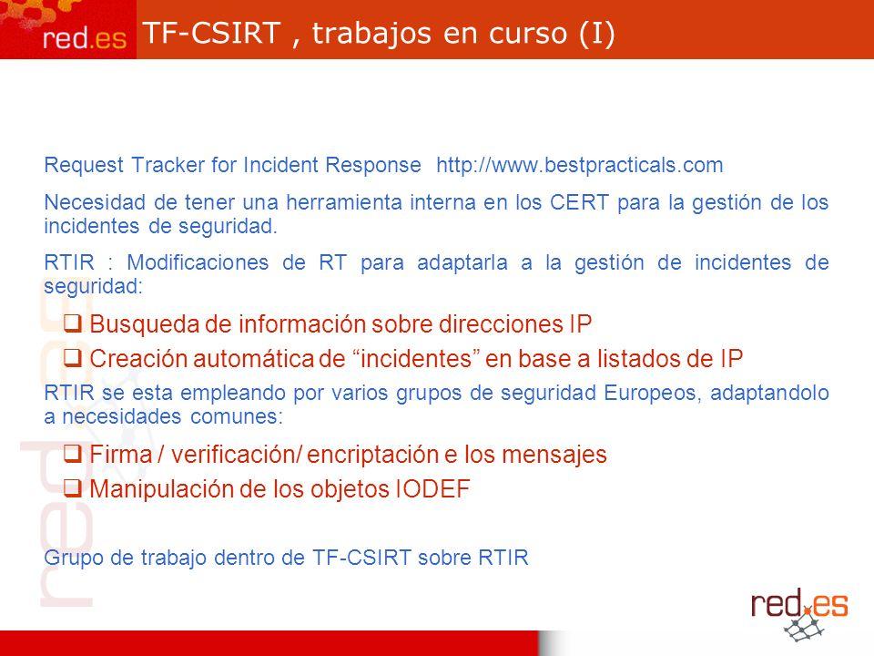 TF-CSIRT, trabajos en curso (I) Request Tracker for Incident Response http://www.bestpracticals.com Necesidad de tener una herramienta interna en los CERT para la gestión de los incidentes de seguridad.