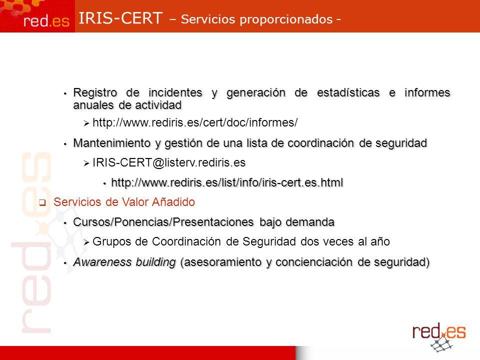 IRIS-CERT – Servicios proporcionados - Registro de incidentes y generación de estadísticas e informes anuales de actividad Registro de incidentes y generación de estadísticas e informes anuales de actividad http://www.rediris.es/cert/doc/informes/ Mantenimiento y gestión de una lista de coordinación de seguridad Mantenimiento y gestión de una lista de coordinación de seguridad IRIS-CERT@listerv.rediris.es http://www.rediris.es/list/info/iris-cert.es.html http://www.rediris.es/list/info/iris-cert.es.html Servicios de Valor Añadido Cursos/Ponencias/Presentaciones bajo demanda Cursos/Ponencias/Presentaciones bajo demanda Grupos de Coordinación de Seguridad dos veces al año Awareness building (asesoramiento y concienciación de seguridad) Awareness building (asesoramiento y concienciación de seguridad)