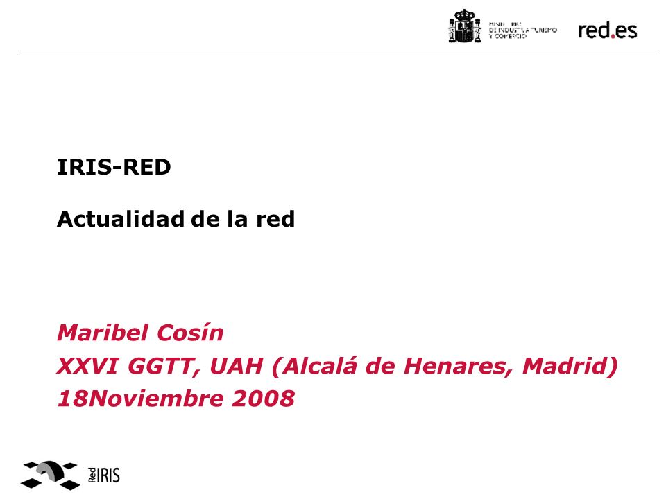 IRIS-RED Actualidad de la red Maribel Cosín XXVI GGTT, UAH (Alcalá de Henares, Madrid) 18Noviembre 2008