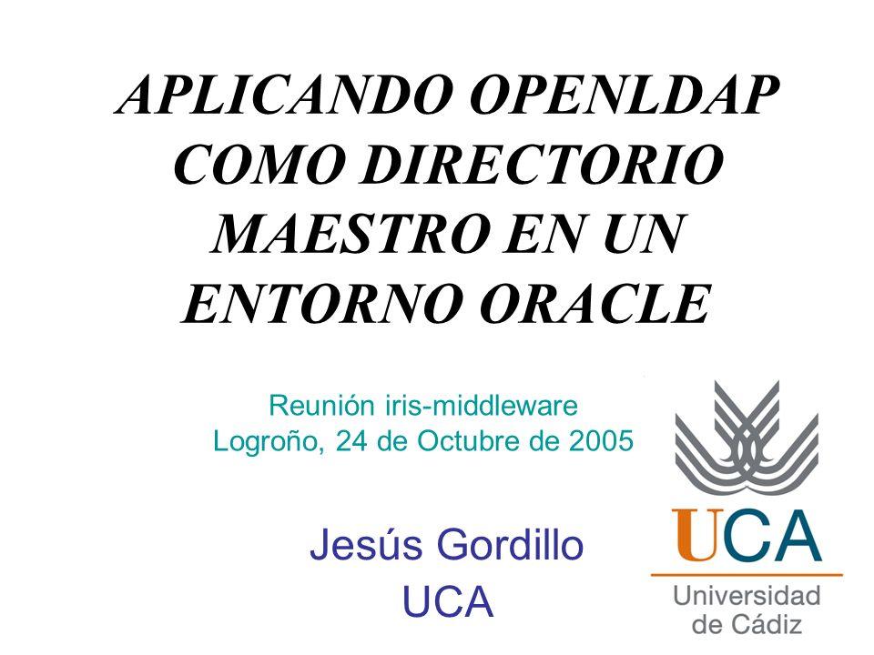 APLICANDO OPENLDAP COMO DIRECTORIO MAESTRO EN UN ENTORNO ORACLE Jesús Gordillo UCA Reunión iris-middleware Logroño, 24 de Octubre de 2005