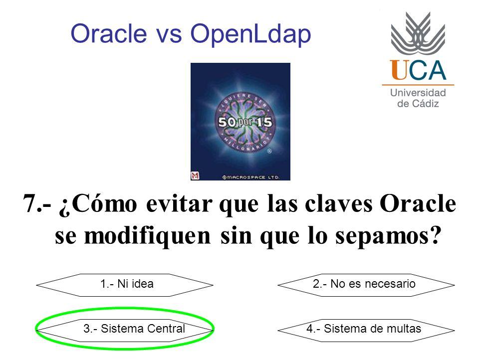 Oracle vs OpenLdap 7.- ¿Cómo evitar que las claves Oracle se modifiquen sin que lo sepamos? 1.- Ni idea2.- No es necesario 3.- Sistema Central4.- Sist