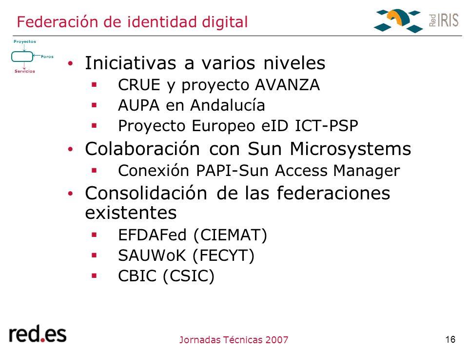 16Jornadas Técnicas 2007 Federación de identidad digital Iniciativas a varios niveles CRUE y proyecto AVANZA AUPA en Andalucía Proyecto Europeo eID ICT-PSP Colaboración con Sun Microsystems Conexión PAPI-Sun Access Manager Consolidación de las federaciones existentes EFDAFed (CIEMAT) SAUWoK (FECYT) CBIC (CSIC) Proyectos Servicios Foros