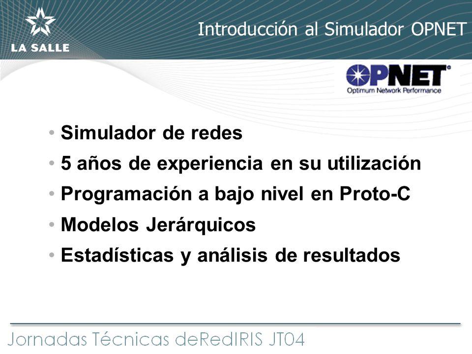 Simulador de redes 5 años de experiencia en su utilización Programación a bajo nivel en Proto-C Modelos Jerárquicos Estadísticas y análisis de resulta