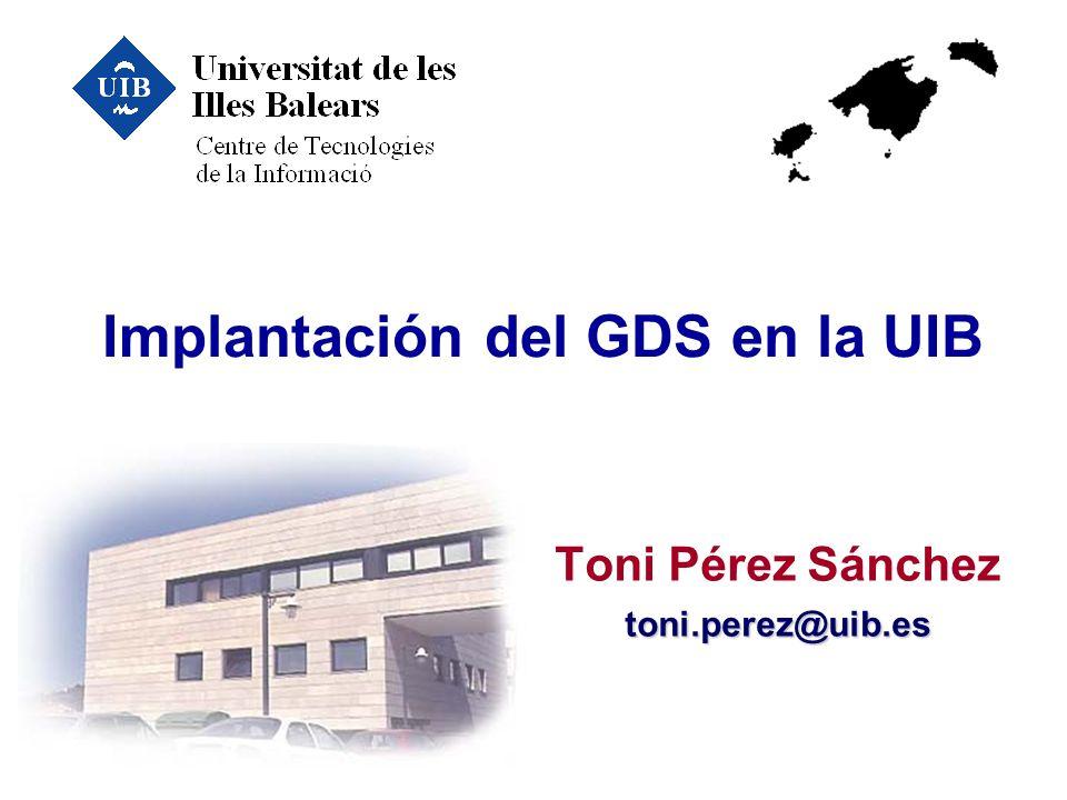 Implantación del GDS en la UIB Toni Pérez Sáncheztoni.perez@uib.es