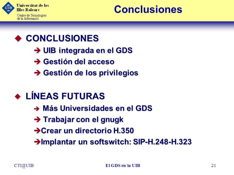 CTI@UIBEl GDS en la UIB21 Conclusiones u CONCLUSIONES è UIB integrada en el GDS è Gestión del acceso è Gestión de los privilegios u LÍNEAS FUTURAS è M
