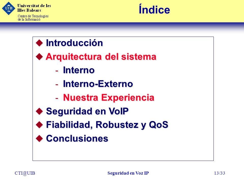 CTI@UIBSeguridad en Voz IP13/33 Índice u Introducción u Arquitectura del sistema - Interno - Interno-Externo - Nuestra Experiencia u Seguridad en VoIP