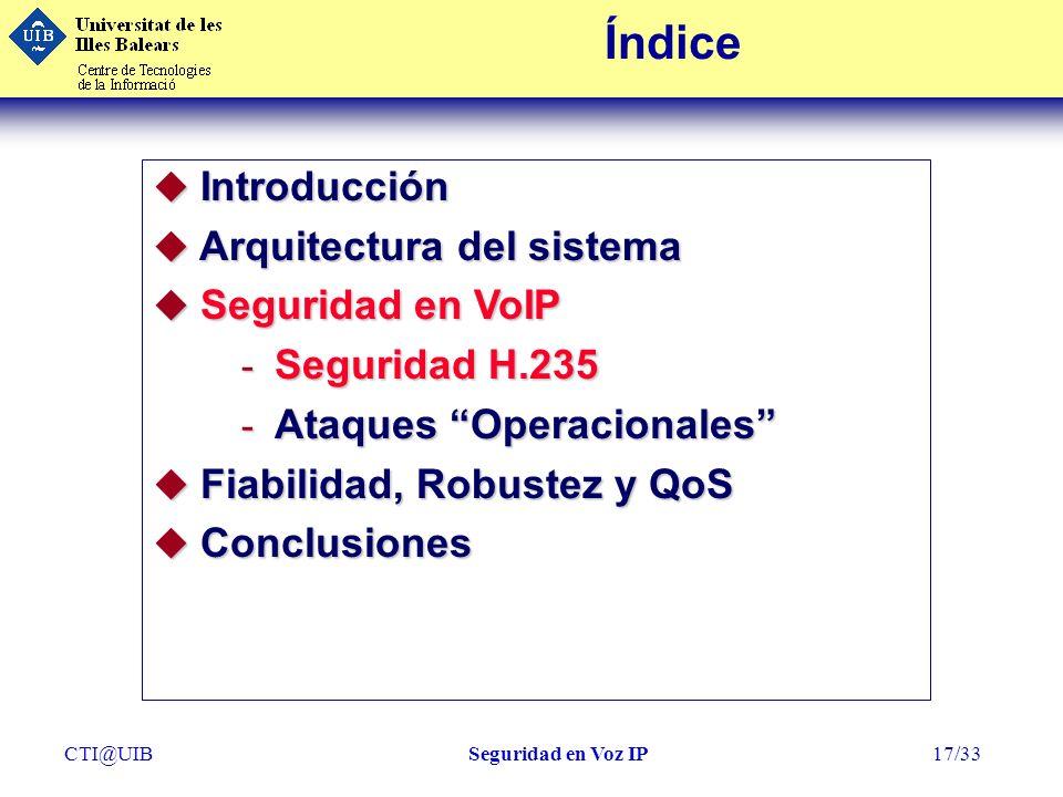 CTI@UIBSeguridad en Voz IP17/33 Índice u Introducción u Arquitectura del sistema u Seguridad en VoIP - Seguridad H.235 - Ataques Operacionales u Fiabi