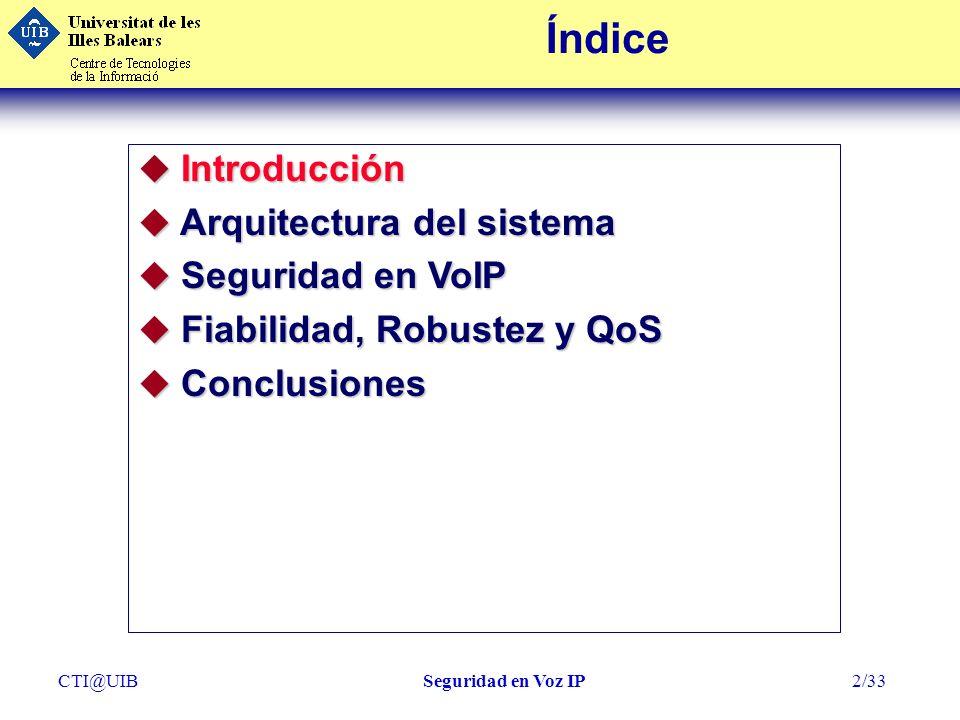 CTI@UIBSeguridad en Voz IP13/33 Índice u Introducción u Arquitectura del sistema - Interno - Interno-Externo - Nuestra Experiencia u Seguridad en VoIP u Fiabilidad, Robustez y QoS u Conclusiones