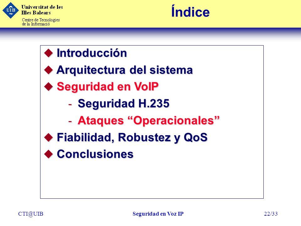 CTI@UIBSeguridad en Voz IP22/33 Índice u Introducción u Arquitectura del sistema u Seguridad en VoIP - Seguridad H.235 - Ataques Operacionales u Fiabi