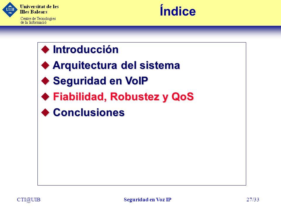 CTI@UIBSeguridad en Voz IP27/33 Índice u Introducción u Arquitectura del sistema u Seguridad en VoIP u Fiabilidad, Robustez y QoS u Conclusiones