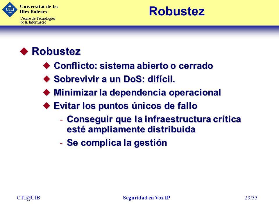 CTI@UIBSeguridad en Voz IP29/33 Robustez u Robustez u Conflicto: sistema abierto o cerrado u Sobrevivir a un DoS: difícil. u Minimizar la dependencia