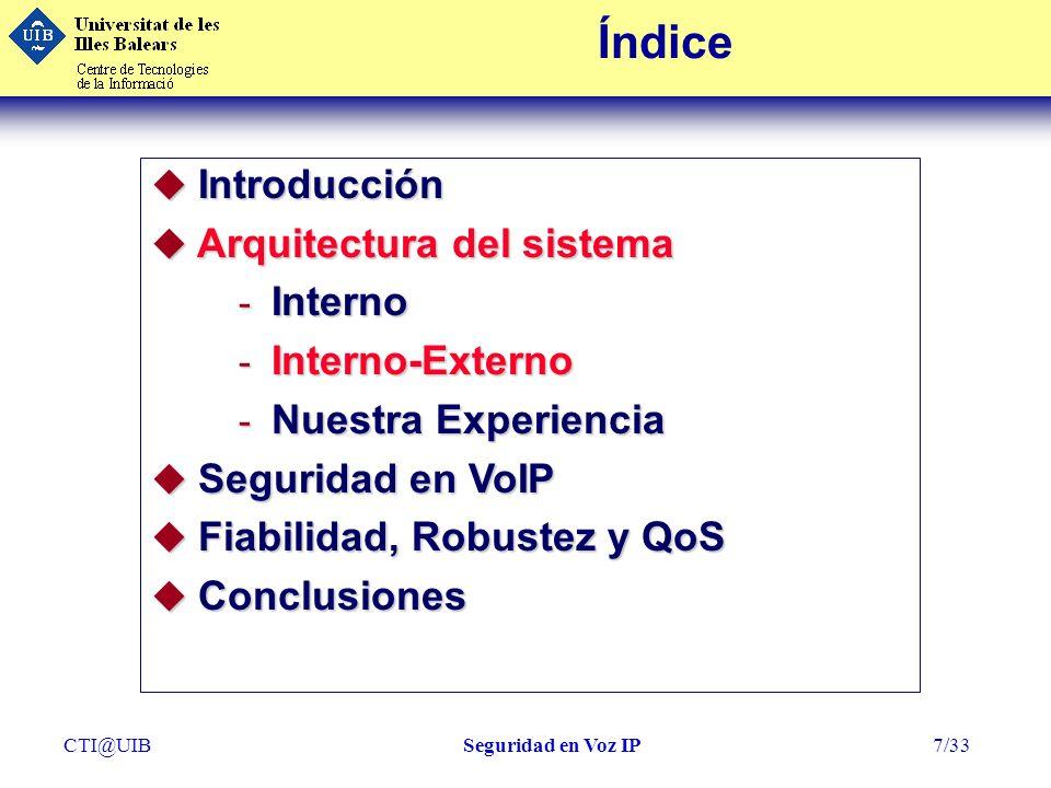 CTI@UIBSeguridad en Voz IP7/33 Índice u Introducción u Arquitectura del sistema - Interno - Interno-Externo - Nuestra Experiencia u Seguridad en VoIP