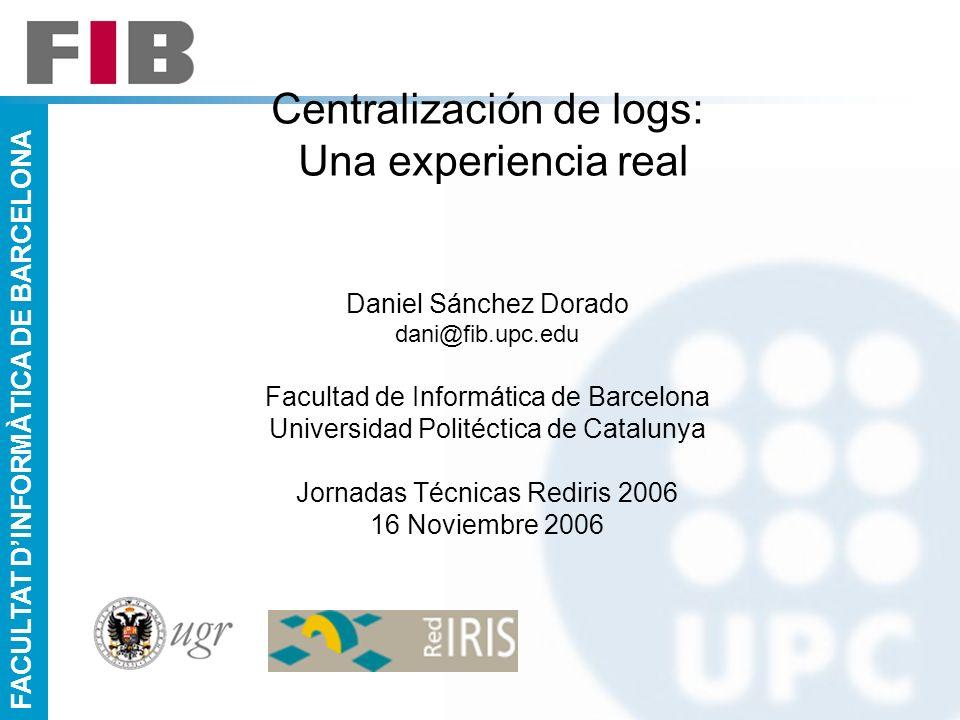 FACULTAT DINFORMÀTICA DE BARCELONA Centralización de logs: Una experiencia real Daniel Sánchez Dorado dani@fib.upc.edu Facultad de Informática de Barc