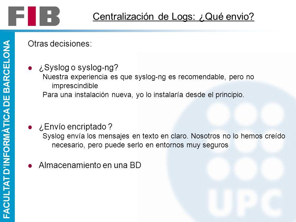 FACULTAT DINFORMÀTICA DE BARCELONA Centralización de Logs: ¿Qué envio? Otras decisiones: ¿Syslog o syslog-ng? Nuestra experiencia es que syslog-ng es