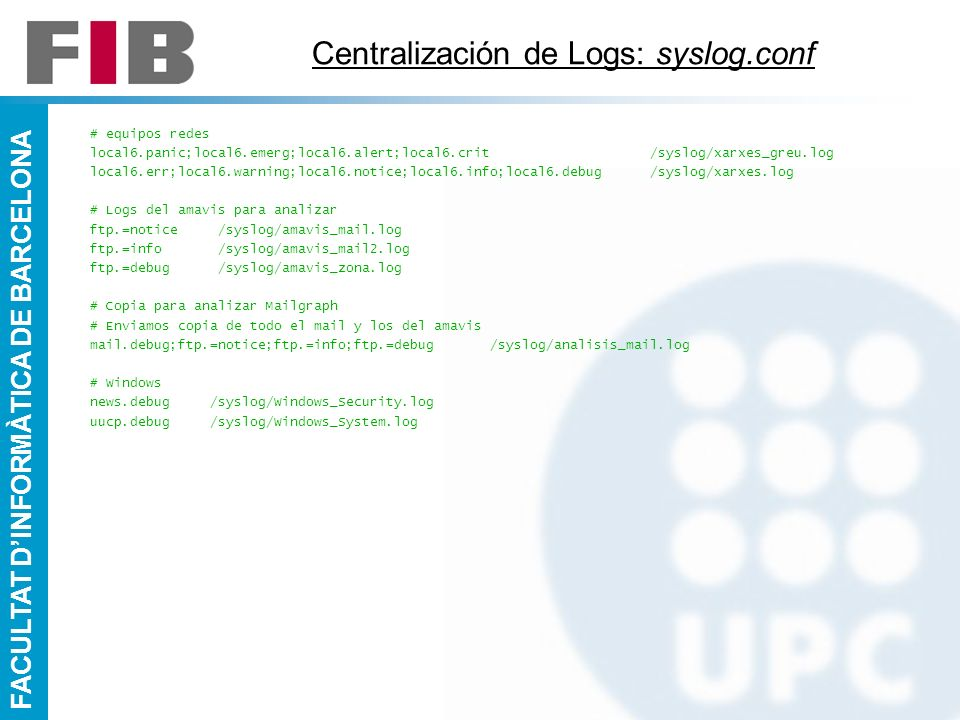 FACULTAT DINFORMÀTICA DE BARCELONA Centralización de Logs: syslog.conf # equipos redes local6.panic;local6.emerg;local6.alert;local6.crit /syslog/xarx