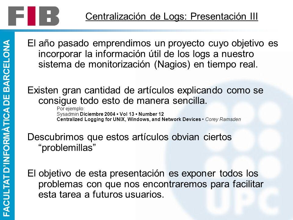 FACULTAT DINFORMÀTICA DE BARCELONA Centralización de Logs: Presentación III El año pasado emprendimos un proyecto cuyo objetivo es incorporar la infor