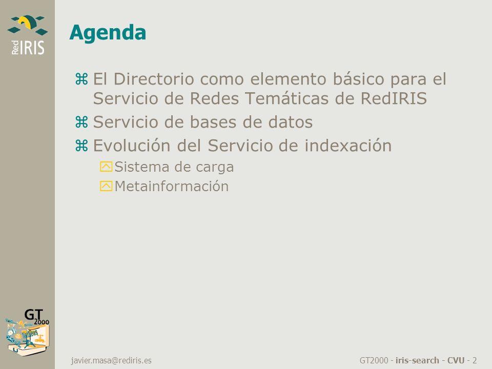 GT2000 - iris-search - CVU - 2 javier.masa@rediris.es Agenda zEl Directorio como elemento básico para el Servicio de Redes Temáticas de RedIRIS zServicio de bases de datos zEvolución del Servicio de indexación ySistema de carga yMetainformación