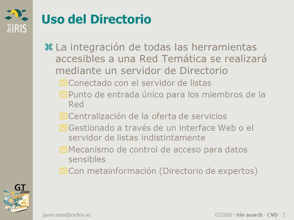 GT2000 - iris-search - CVU - 3 javier.masa@rediris.es Uso del Directorio zLa integración de todas las herramientas accesibles a una Red Temática se realizará mediante un servidor de Directorio yConectado con el servidor de listas yPunto de entrada único para los miembros de la Red yCentralización de la oferta de servicios yGestionado a través de un interface Web o el servidor de listas indistintamente yMecanismo de control de acceso para datos sensibles yCon metainformación (Directorio de expertos)