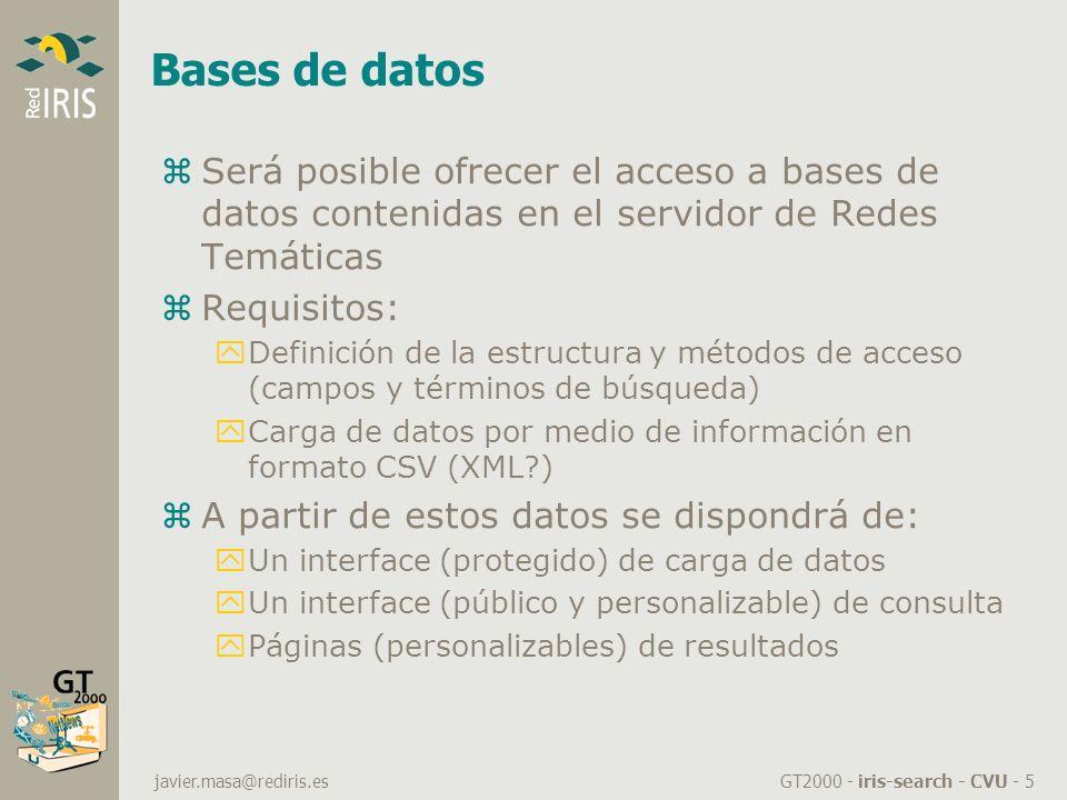 GT2000 - iris-search - CVU - 5 javier.masa@rediris.es Bases de datos zSerá posible ofrecer el acceso a bases de datos contenidas en el servidor de Redes Temáticas zRequisitos: yDefinición de la estructura y métodos de acceso (campos y términos de búsqueda) yCarga de datos por medio de información en formato CSV (XML ) zA partir de estos datos se dispondrá de: yUn interface (protegido) de carga de datos yUn interface (público y personalizable) de consulta yPáginas (personalizables) de resultados
