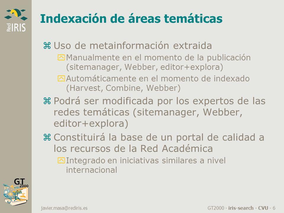GT2000 - iris-search - CVU - 6 javier.masa@rediris.es Indexación de áreas temáticas zUso de metainformación extraida yManualmente en el momento de la publicación (sitemanager, Webber, editor+explora) yAutomáticamente en el momento de indexado (Harvest, Combine, Webber) zPodrá ser modificada por los expertos de las redes temáticas (sitemanager, Webber, editor+explora) zConstituirá la base de un portal de calidad a los recursos de la Red Académica yIntegrado en iniciativas similares a nivel internacional