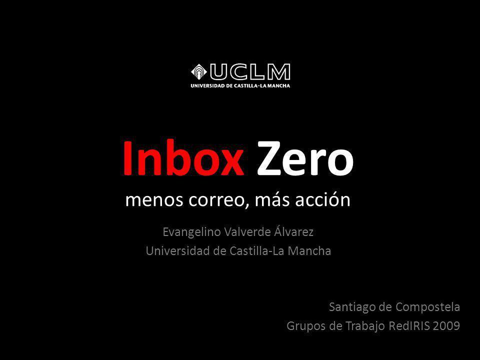 Santiago de Compostela Grupos de Trabajo RedIRIS 2009 Inbox Zero menos correo, más acción Evangelino Valverde Álvarez Universidad de Castilla-La Mancha