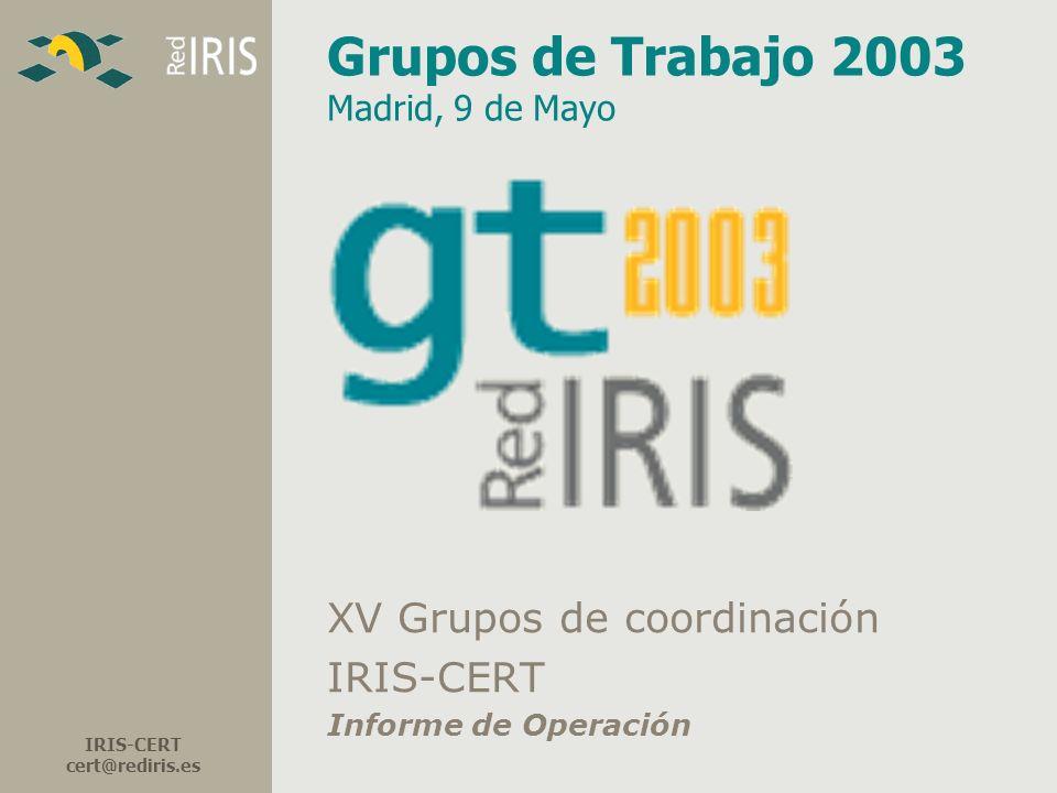 IRIS-CERT cert@rediris.es Grupos de Trabajo 2003 Madrid, 9 de Mayo XV Grupos de coordinación IRIS-CERT Informe de Operación