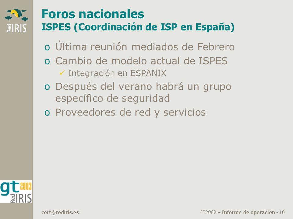 JT2002 – Informe de operación - 10cert@rediris.es Foros nacionales ISPES (Coordinación de ISP en España) oÚltima reunión mediados de Febrero oCambio de modelo actual de ISPES Integración en ESPANIX oDespués del verano habrá un grupo específico de seguridad oProveedores de red y servicios