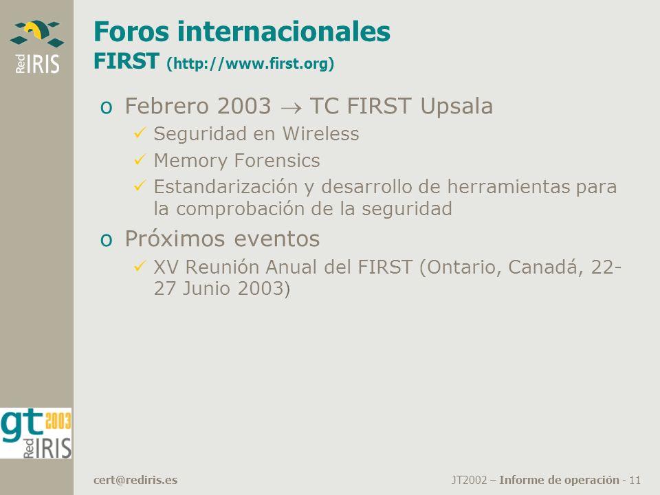 JT2002 – Informe de operación - 11cert@rediris.es Foros internacionales FIRST (http://www.first.org) oFebrero 2003 TC FIRST Upsala Seguridad en Wireless Memory Forensics Estandarización y desarrollo de herramientas para la comprobación de la seguridad oPróximos eventos XV Reunión Anual del FIRST (Ontario, Canadá, 22- 27 Junio 2003 )