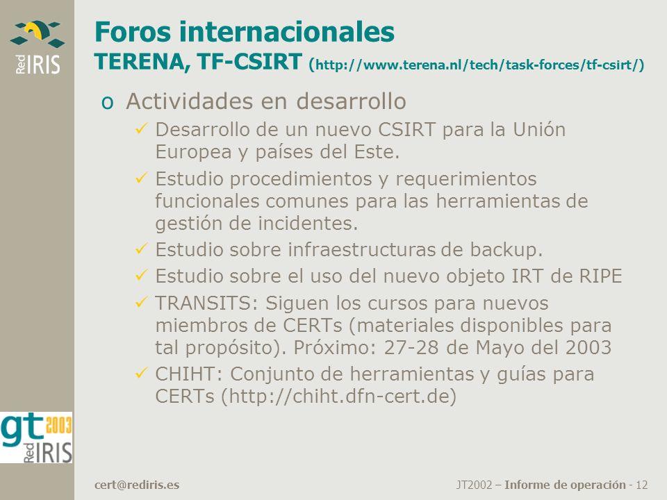 JT2002 – Informe de operación - 12cert@rediris.es Foros internacionales TERENA, TF-CSIRT ( http://www.terena.nl/tech/task-forces/tf-csirt/) oActividades en desarrollo Desarrollo de un nuevo CSIRT para la Unión Europea y países del Este.