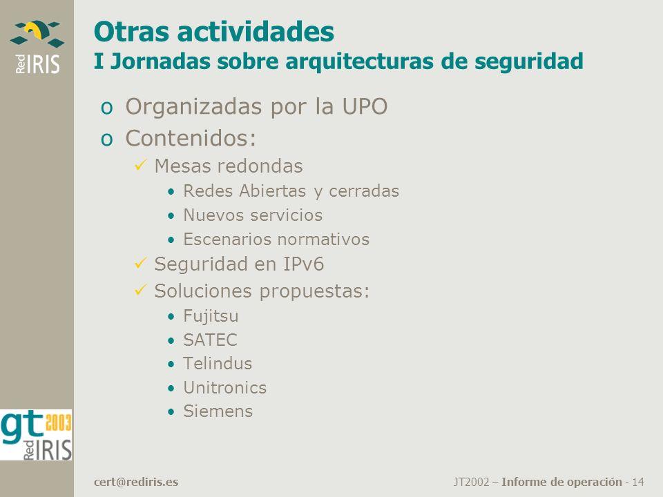 JT2002 – Informe de operación - 14cert@rediris.es Otras actividades I Jornadas sobre arquitecturas de seguridad oOrganizadas por la UPO oContenidos: Mesas redondas Redes Abiertas y cerradas Nuevos servicios Escenarios normativos Seguridad en IPv6 Soluciones propuestas: Fujitsu SATEC Telindus Unitronics Siemens