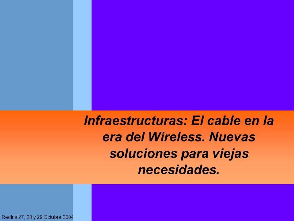 RedIris 27, 28 y 29 Octubre 2004 Infraestructuras: El cable en la era del Wireless. Nuevas soluciones para viejas necesidades.